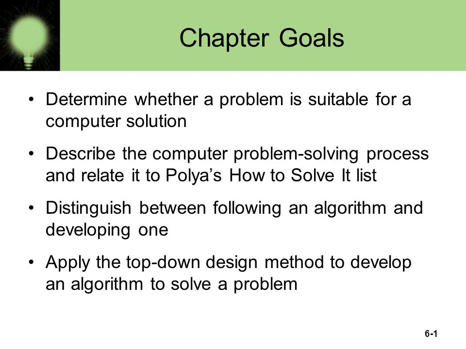 6-1 Chapter Goals Determine whether a problem is suitable for a computer solution Describe the computer problem-solving process and relate it to Polya's How to Solve It list Distinguish between following an algorithm and developing one Apply the top-down design method to develop an algorithm to solve a problem