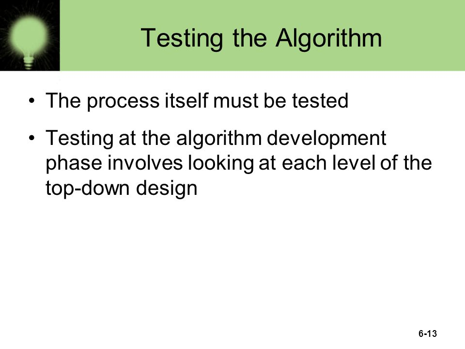 6-13 Testing the Algorithm The process itself must be tested Testing at the algorithm development phase involves looking at each level of the top-down design
