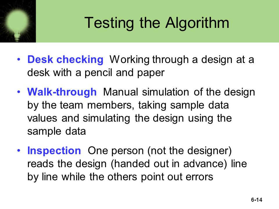 6-14 Testing the Algorithm Desk checking Working through a design at a desk with a pencil and paper Walk-through Manual simulation of the design by the team members, taking sample data values and simulating the design using the sample data Inspection One person (not the designer) reads the design (handed out in advance) line by line while the others point out errors
