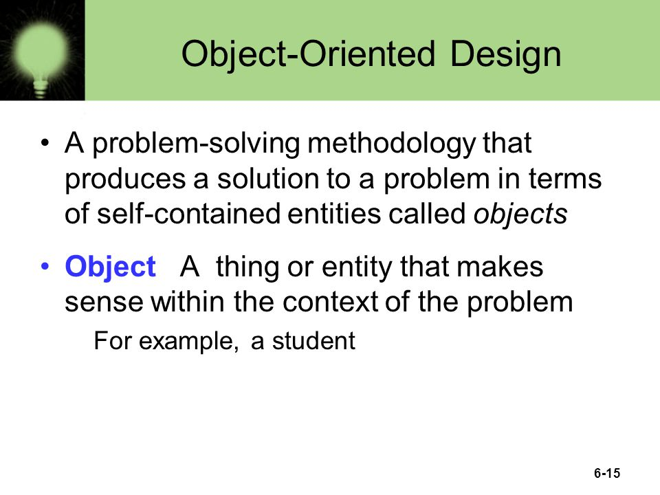 6-15 Object-Oriented Design A problem-solving methodology that produces a solution to a problem in terms of self-contained entities called objects Object A thing or entity that makes sense within the context of the problem For example, a student