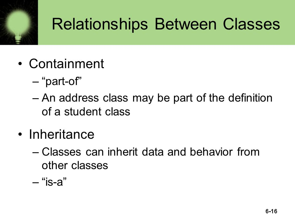 6-16 Relationships Between Classes Containment – part-of –An address class may be part of the definition of a student class Inheritance –Classes can inherit data and behavior from other classes – is-a