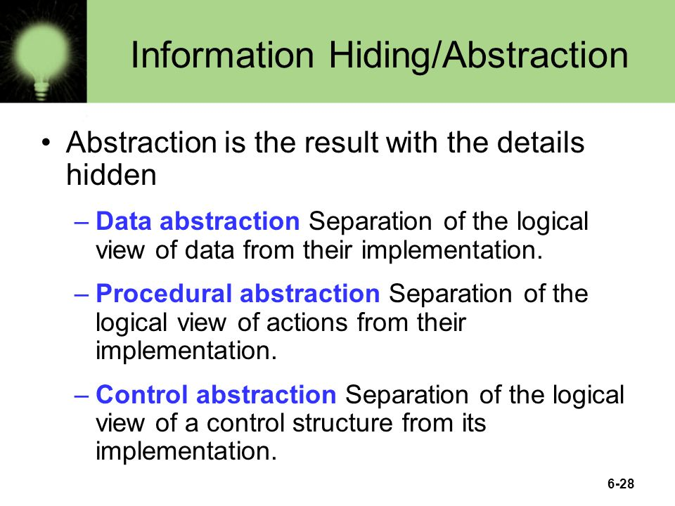 6-28 Information Hiding/Abstraction Abstraction is the result with the details hidden –Data abstraction Separation of the logical view of data from their implementation.