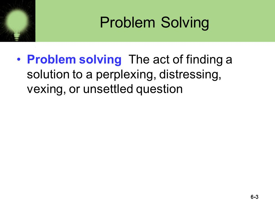 6-3 Problem Solving Problem solving The act of finding a solution to a perplexing, distressing, vexing, or unsettled question