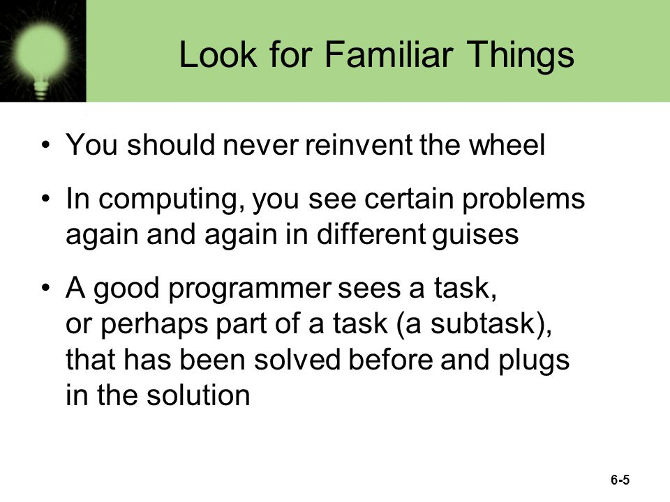 6-5 Look for Familiar Things You should never reinvent the wheel In computing, you see certain problems again and again in different guises A good programmer sees a task, or perhaps part of a task (a subtask), that has been solved before and plugs in the solution