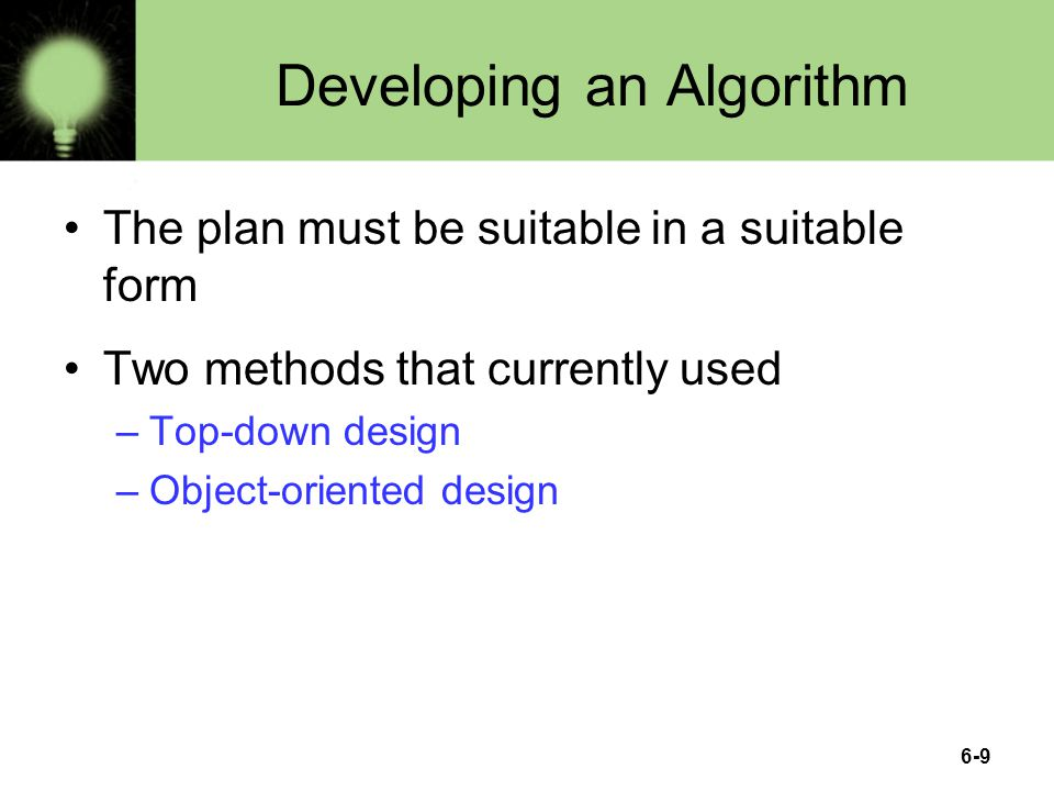 6-9 Developing an Algorithm The plan must be suitable in a suitable form Two methods that currently used –Top-down design –Object-oriented design