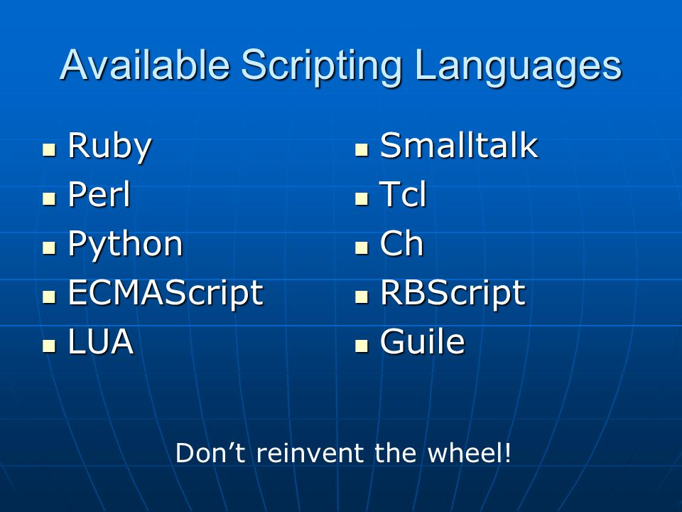 Available Scripting Languages Ruby Ruby Perl Perl Python Python ECMAScript ECMAScript LUA LUA Smalltalk Smalltalk Tcl Tcl Ch Ch RBScript RBScript Guile Guile Don't reinvent the wheel!
