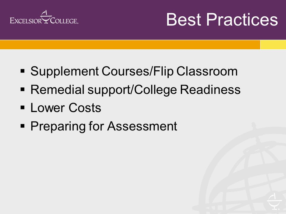  Supplement Courses/Flip Classroom  Remedial support/College Readiness  Lower Costs  Preparing for Assessment Best Practices