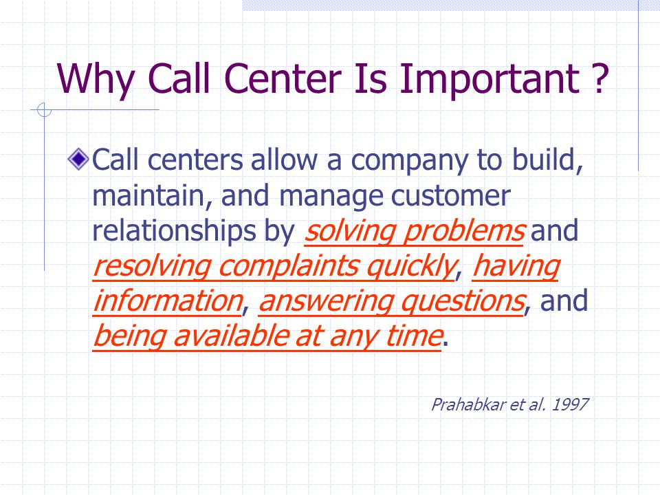 Call centers allow a company to build, maintain, and manage customer relationships by solving problems and resolving complaints quickly, having information, answering questions, and being available at any time.