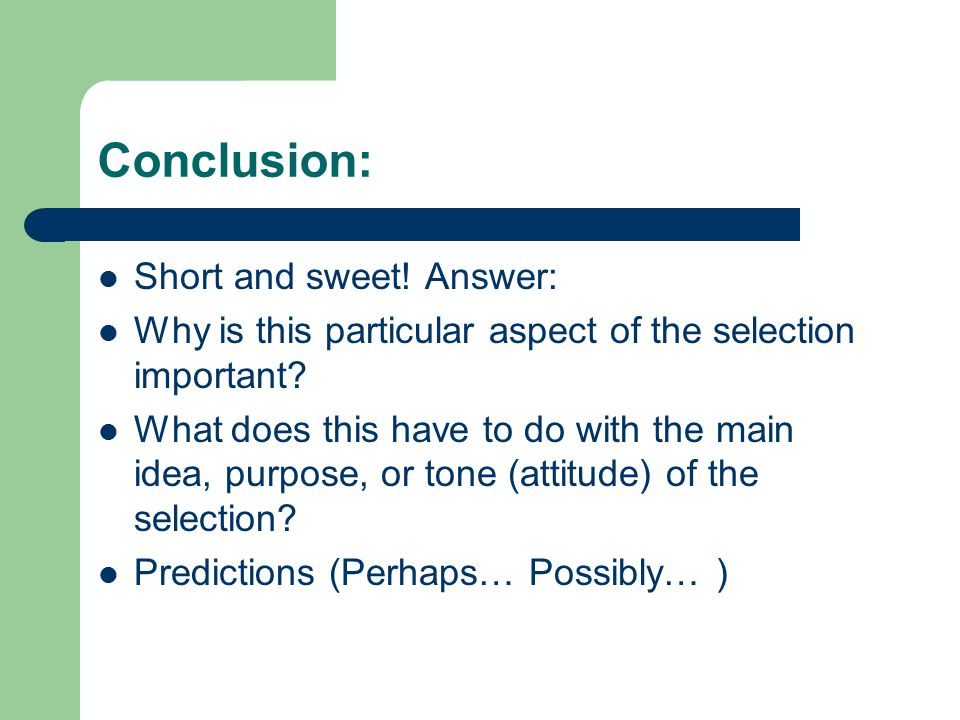 Conclusion: Short and sweet! Answer: Why is this particular aspect of the selection important? What does this have to do with the main idea, purpose,