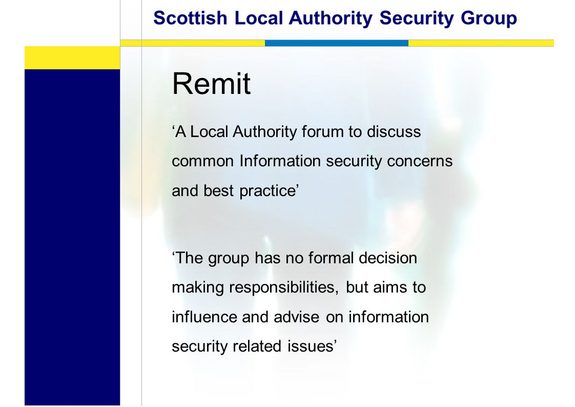 Remit 'A Local Authority forum to discuss common Information security concerns and best practice' 'The group has no formal decision making responsibilities, but aims to influence and advise on information security related issues'