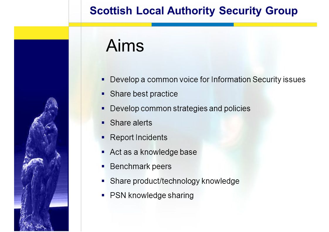 Aims  Develop a common voice for Information Security issues  Share best practice  Develop common strategies and policies  Share alerts  Report Incidents  Act as a knowledge base  Benchmark peers  Share product/technology knowledge  PSN knowledge sharing