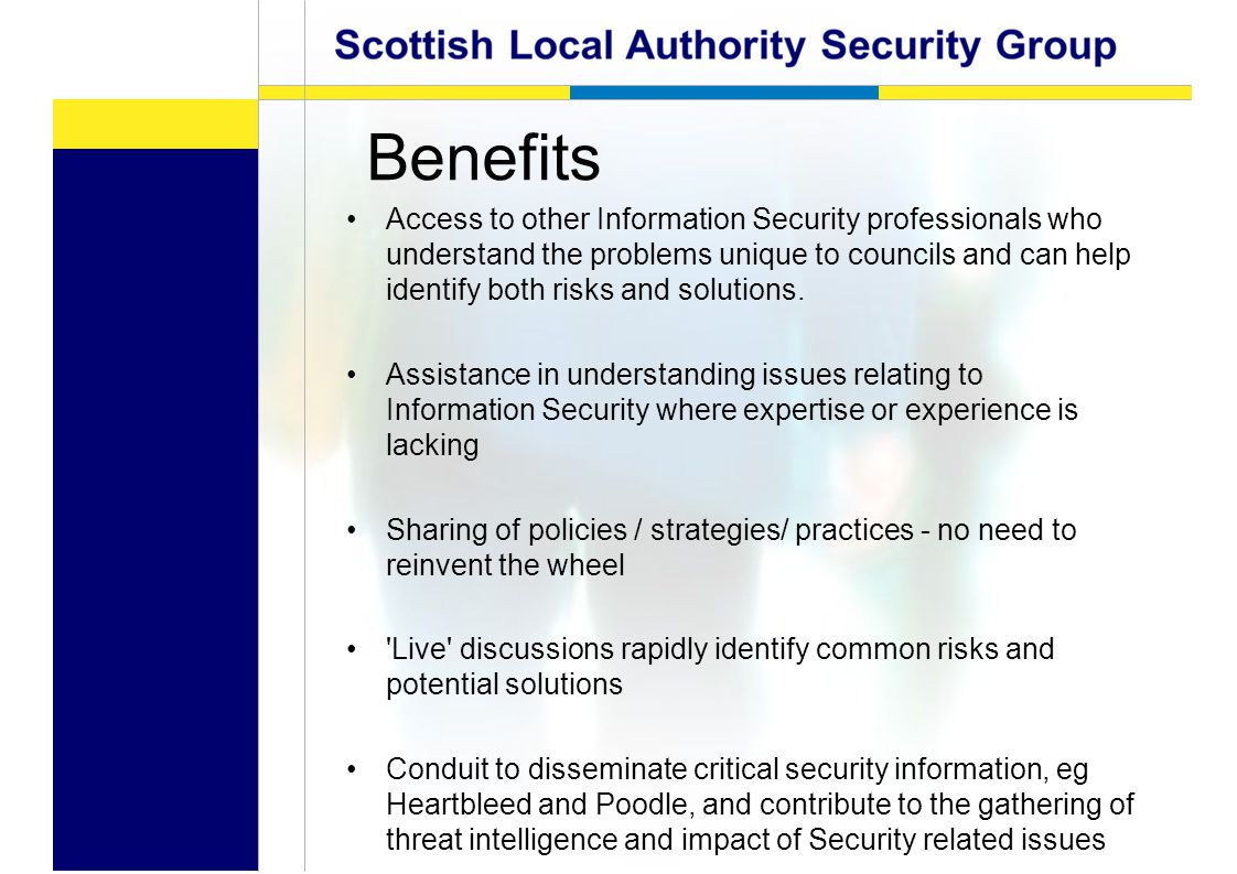 Benefits Access to other Information Security professionals who understand the problems unique to councils and can help identify both risks and solutions.