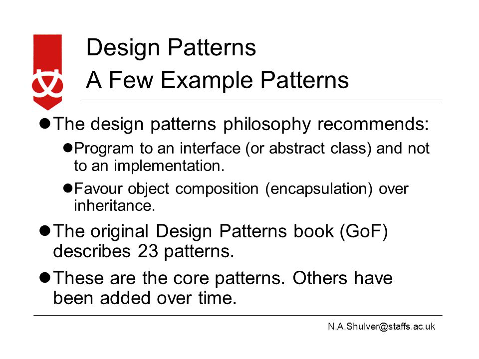 N.A.Shulver@staffs.ac.uk Design Patterns A Few Example Patterns The design patterns philosophy recommends: Program to an interface (or abstract class) and not to an implementation.