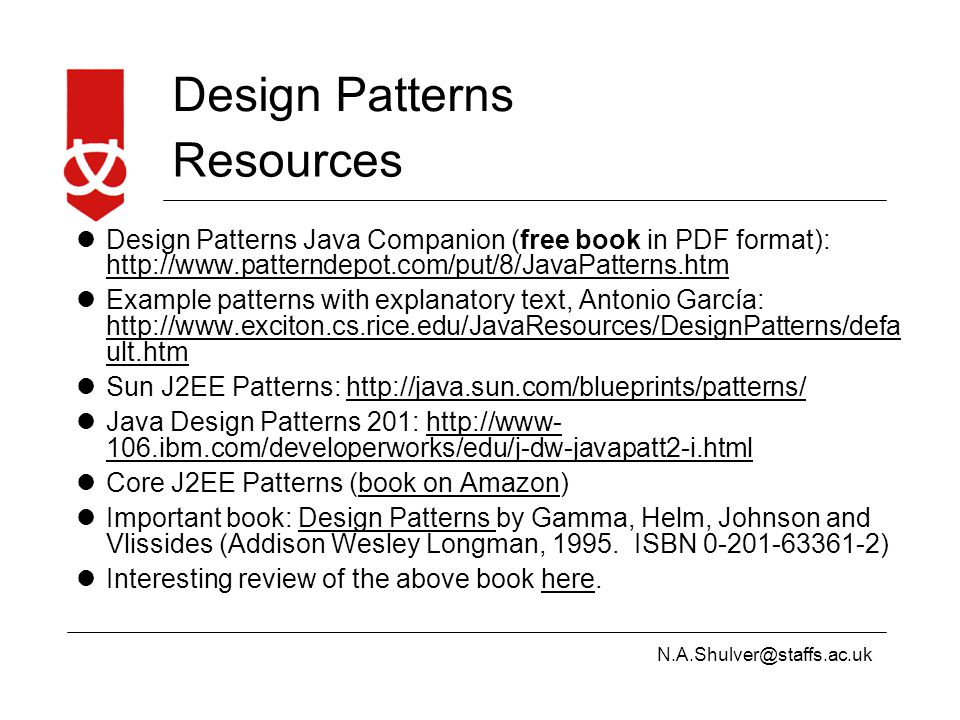 N.A.Shulver@staffs.ac.uk Design Patterns Resources Design Patterns Java Companion (free book in PDF format): http://www.patterndepot.com/put/8/JavaPatterns.htm http://www.patterndepot.com/put/8/JavaPatterns.htm Example patterns with explanatory text, Antonio García: http://www.exciton.cs.rice.edu/JavaResources/DesignPatterns/defa ult.htm http://www.exciton.cs.rice.edu/JavaResources/DesignPatterns/defa ult.htm Sun J2EE Patterns: http://java.sun.com/blueprints/patterns/http://java.sun.com/blueprints/patterns/ Java Design Patterns 201: http://www- 106.ibm.com/developerworks/edu/j-dw-javapatt2-i.htmlhttp://www- 106.ibm.com/developerworks/edu/j-dw-javapatt2-i.html Core J2EE Patterns (book on Amazon)book on Amazon Important book: Design Patterns by Gamma, Helm, Johnson and Vlissides (Addison Wesley Longman, 1995.