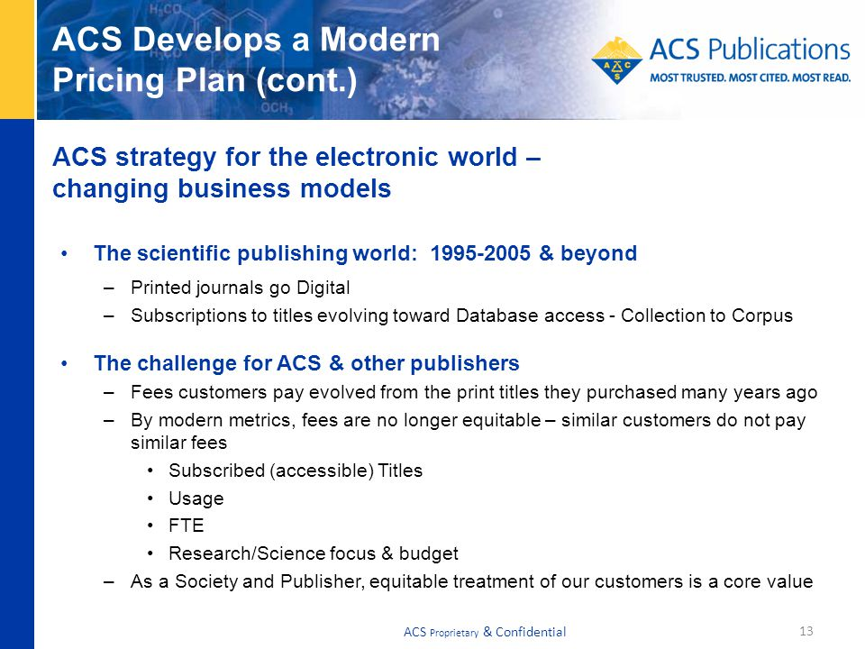 ACS Develops a Modern Pricing Plan (cont.) The scientific publishing world: 1995-2005 & beyond –Printed journals go Digital –Subscriptions to titles evolving toward Database access - Collection to Corpus The challenge for ACS & other publishers –Fees customers pay evolved from the print titles they purchased many years ago –By modern metrics, fees are no longer equitable – similar customers do not pay similar fees Subscribed (accessible) Titles Usage FTE Research/Science focus & budget –As a Society and Publisher, equitable treatment of our customers is a core value ACS strategy for the electronic world – changing business models 13 ACS Proprietary & Confidential