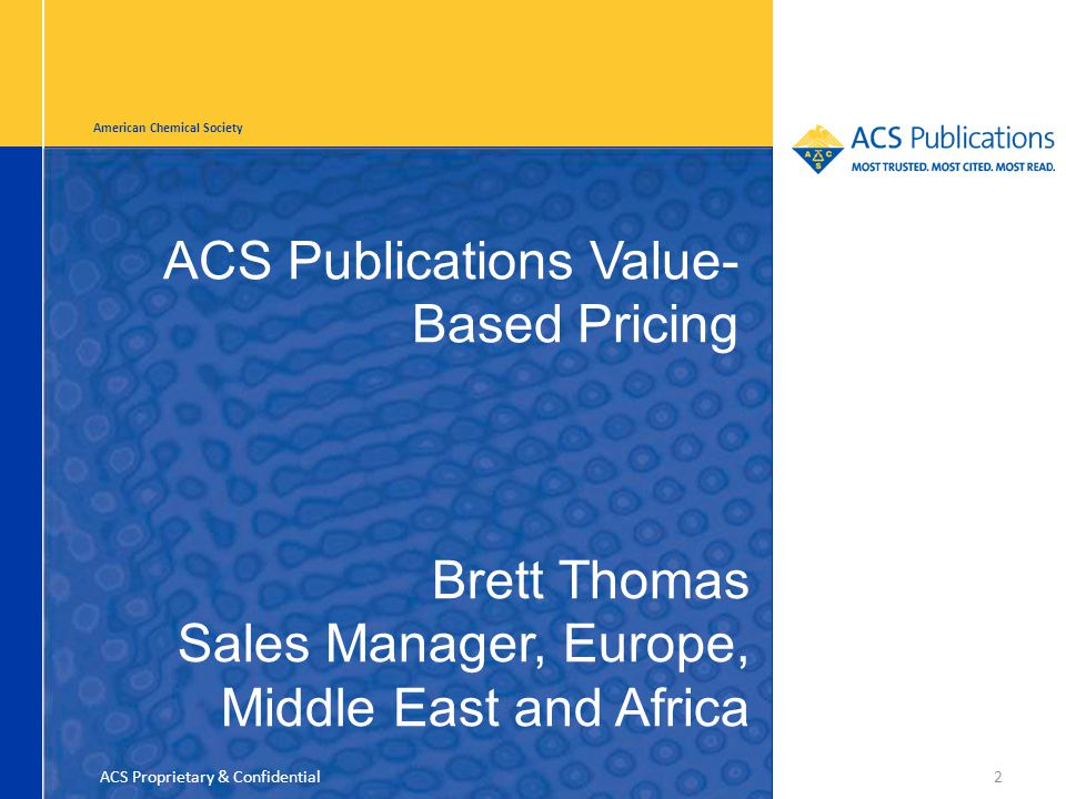 American Chemical Society ACS Publications Value- Based Pricing 2 Brett Thomas Sales Manager, Europe, Middle East and Africa ACS Proprietary & Confidential