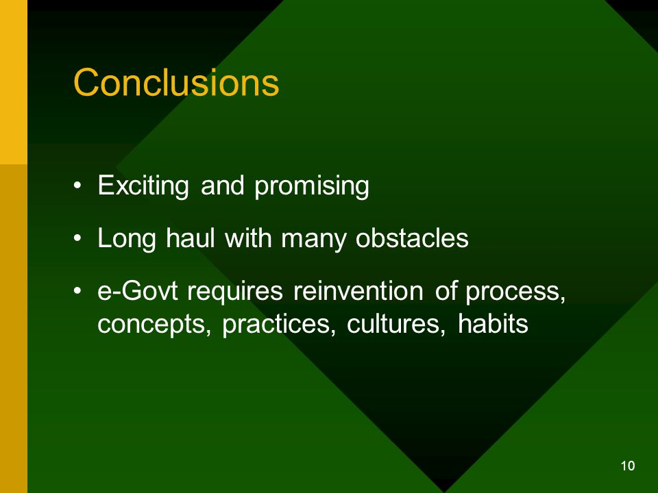 10 Conclusions Exciting and promising Long haul with many obstacles e-Govt requires reinvention of process, concepts, practices, cultures, habits