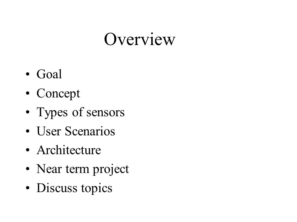 Overview Goal Concept Types of sensors User Scenarios Architecture Near term project Discuss topics