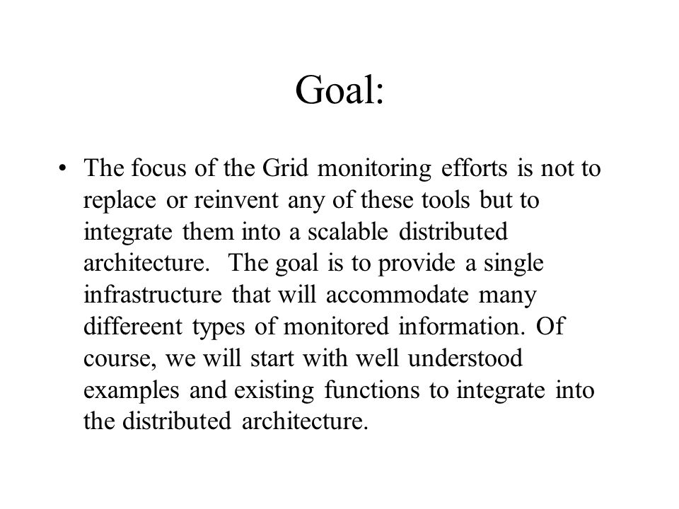 Goal: The focus of the Grid monitoring efforts is not to replace or reinvent any of these tools but to integrate them into a scalable distributed architecture.