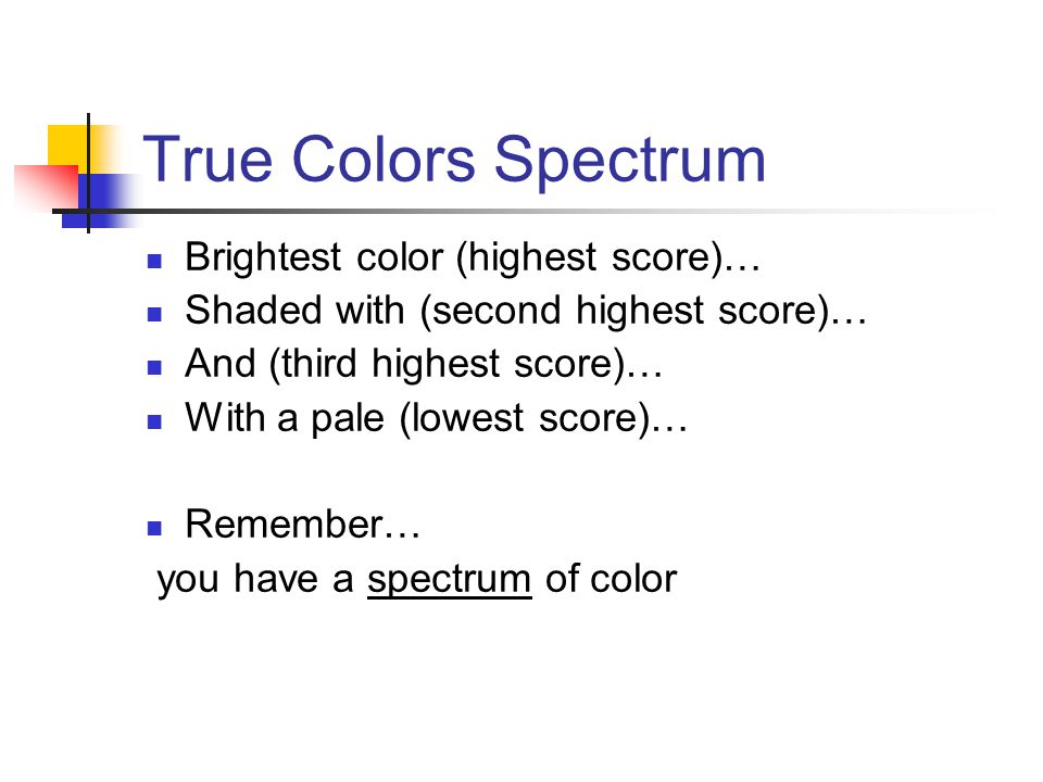 True Colors Spectrum Brightest color (highest score)… Shaded with (second highest score)… And (third highest score)… With a pale (lowest score)… Remember… you have a spectrum of color