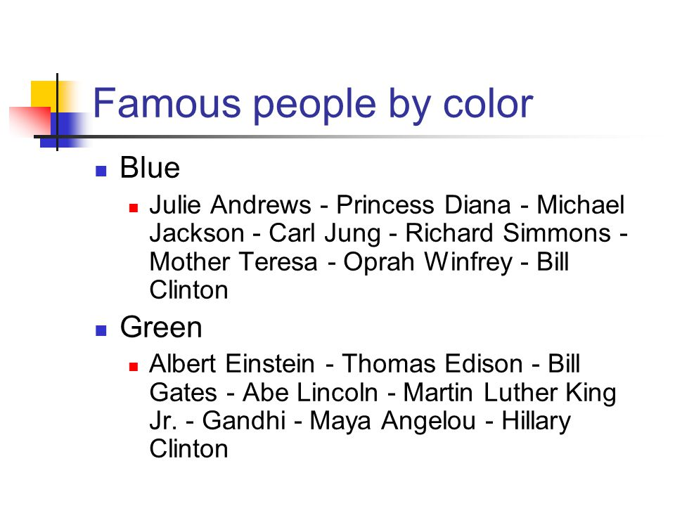 Famous people by color Blue Julie Andrews - Princess Diana - Michael Jackson - Carl Jung - Richard Simmons - Mother Teresa - Oprah Winfrey - Bill Clinton Green Albert Einstein - Thomas Edison - Bill Gates - Abe Lincoln - Martin Luther King Jr.