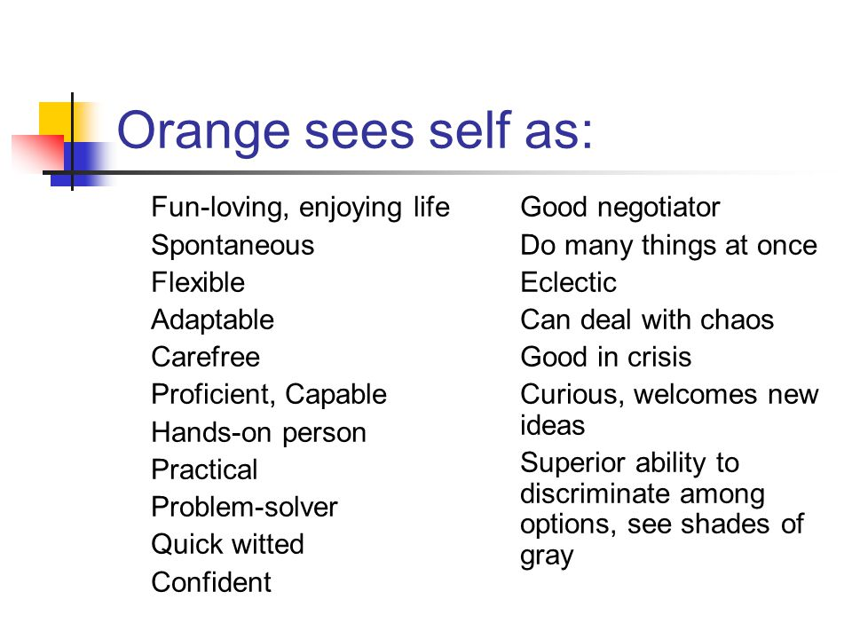 Orange sees self as: Fun-loving, enjoying life Spontaneous Flexible Adaptable Carefree Proficient, Capable Hands-on person Practical Problem-solver Quick witted Confident Good negotiator Do many things at once Eclectic Can deal with chaos Good in crisis Curious, welcomes new ideas Superior ability to discriminate among options, see shades of gray