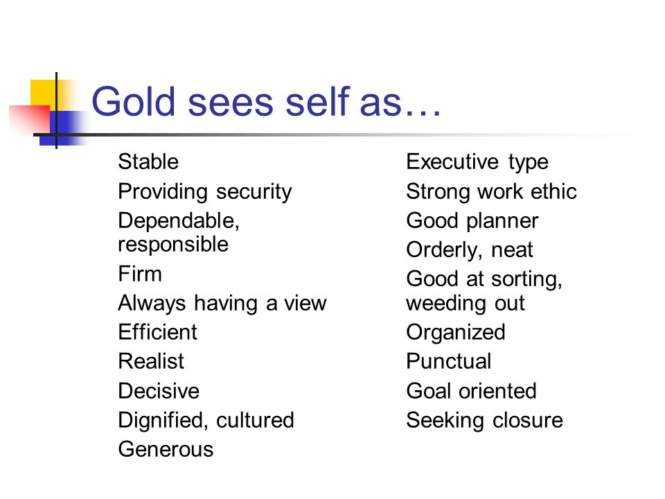 Gold sees self as… Stable Providing security Dependable, responsible Firm Always having a view Efficient Realist Decisive Dignified, cultured Generous Executive type Strong work ethic Good planner Orderly, neat Good at sorting, weeding out Organized Punctual Goal oriented Seeking closure