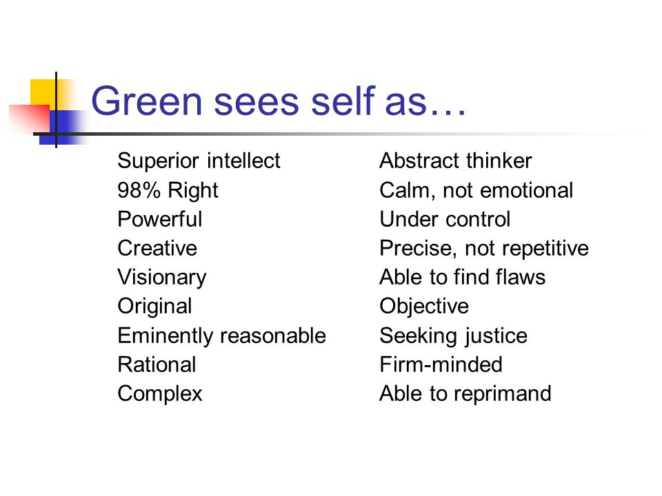 Green sees self as… Superior intellect 98% Right Powerful Creative Visionary Original Eminently reasonable Rational Complex Abstract thinker Calm, not emotional Under control Precise, not repetitive Able to find flaws Objective Seeking justice Firm-minded Able to reprimand