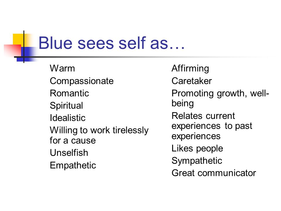 Blue sees self as… Warm Compassionate Romantic Spiritual Idealistic Willing to work tirelessly for a cause Unselfish Empathetic Affirming Caretaker Promoting growth, well- being Relates current experiences to past experiences Likes people Sympathetic Great communicator