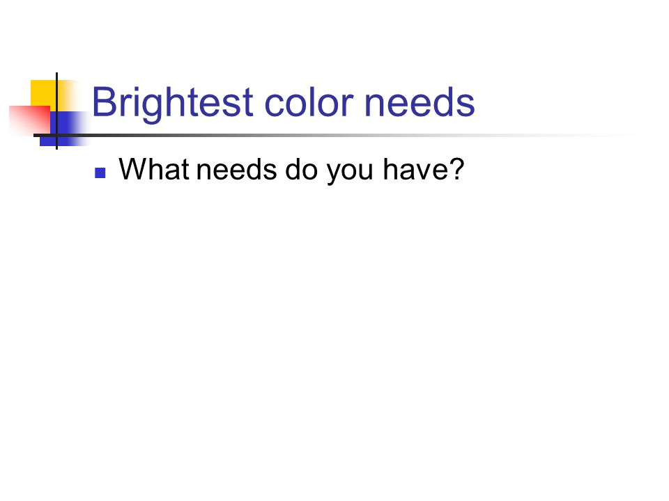 Brightest color needs What needs do you have?