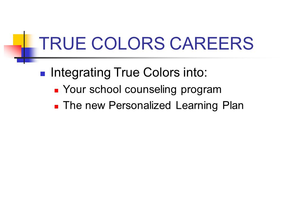 TRUE COLORS CAREERS Integrating True Colors into: Your school counseling program The new Personalized Learning Plan
