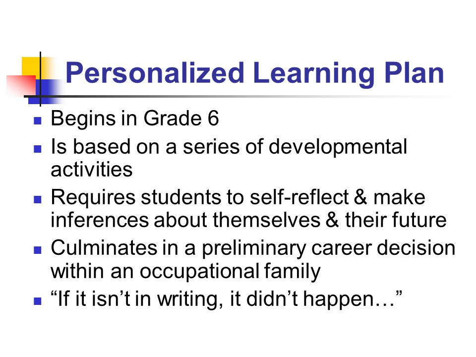 Personalized Learning Plan Begins in Grade 6 Is based on a series of developmental activities Requires students to self-reflect & make inferences about themselves & their future Culminates in a preliminary career decision within an occupational family If it isn't in writing, it didn't happen…