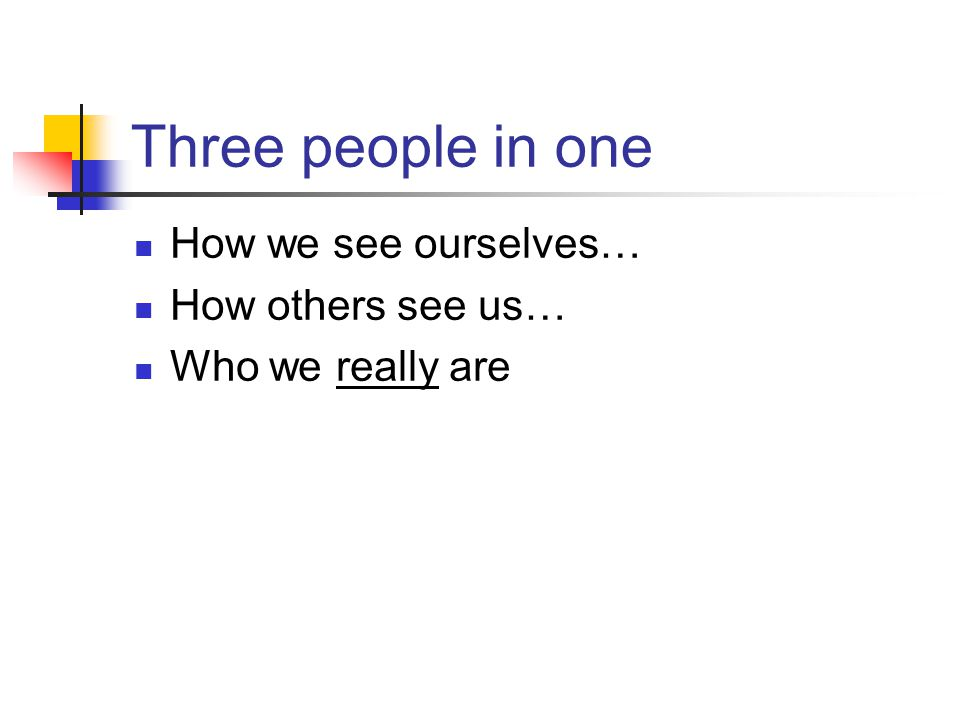 Three people in one How we see ourselves… How others see us… Who we really are