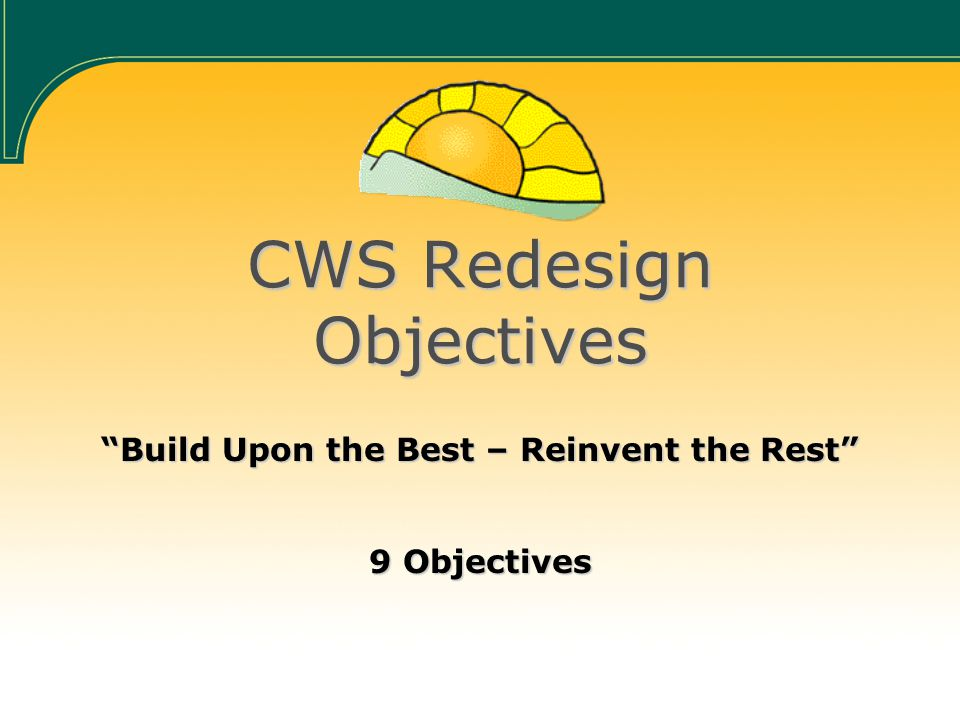 CWS Redesign Objectives Build Upon the Best – Reinvent the Rest 9 Objectives