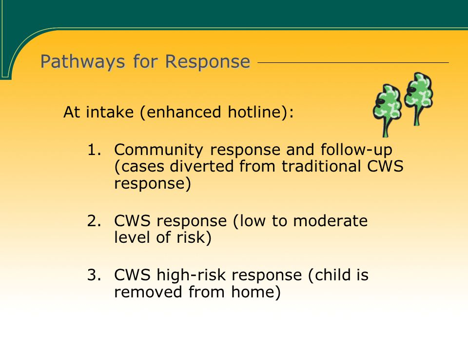 Pathways for Response At intake (enhanced hotline): 1.Community response and follow-up (cases diverted from traditional CWS response) 2.CWS response (low to moderate level of risk) 3.CWS high-risk response (child is removed from home)