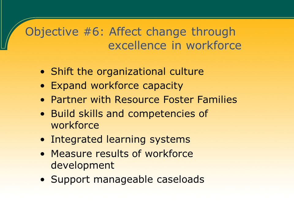 Objective #6: Affect change through excellence in workforce Shift the organizational culture Expand workforce capacity Partner with Resource Foster Families Build skills and competencies of workforce Integrated learning systems Measure results of workforce development Support manageable caseloads