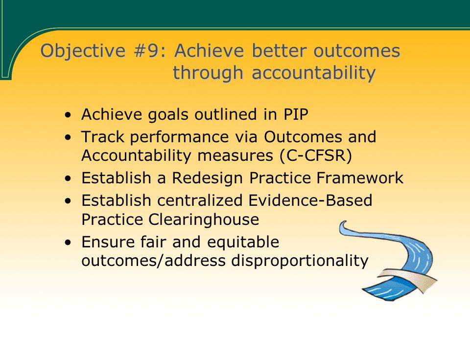 Objective #9: Achieve better outcomes through accountability Achieve goals outlined in PIP Track performance via Outcomes and Accountability measures (C-CFSR) Establish a Redesign Practice Framework Establish centralized Evidence-Based Practice Clearinghouse Ensure fair and equitable outcomes/address disproportionality
