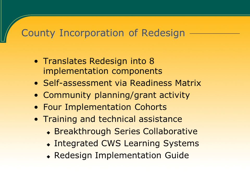 County Incorporation of Redesign Translates Redesign into 8 implementation components Self-assessment via Readiness Matrix Community planning/grant activity Four Implementation Cohorts Training and technical assistance  Breakthrough Series Collaborative  Integrated CWS Learning Systems  Redesign Implementation Guide