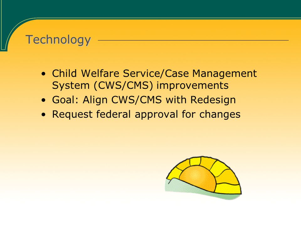 Technology Child Welfare Service/Case Management System (CWS/CMS) improvements Goal: Align CWS/CMS with Redesign Request federal approval for changes