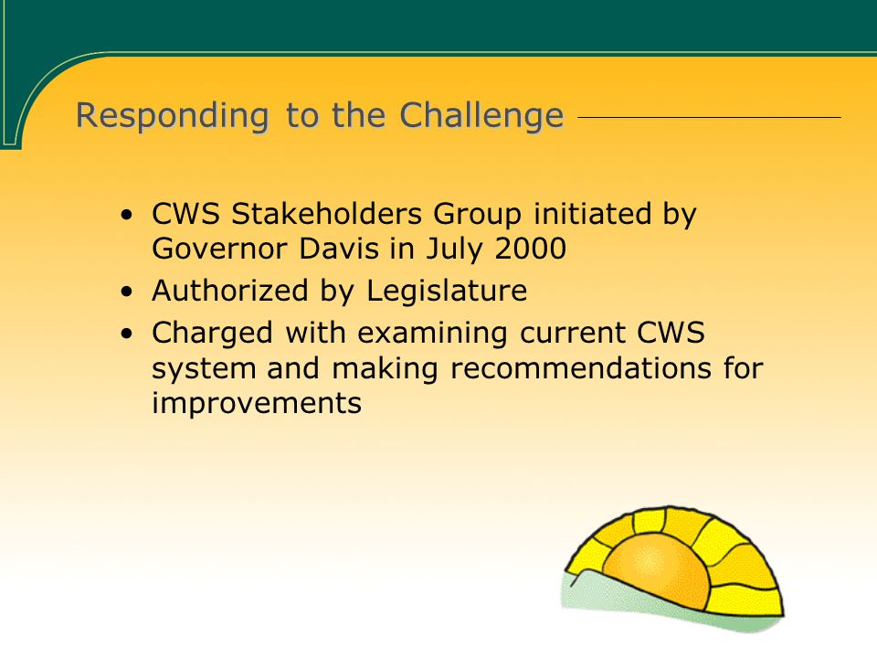 Responding to the Challenge CWS Stakeholders Group initiated by Governor Davis in July 2000 Authorized by Legislature Charged with examining current CWS system and making recommendations for improvements