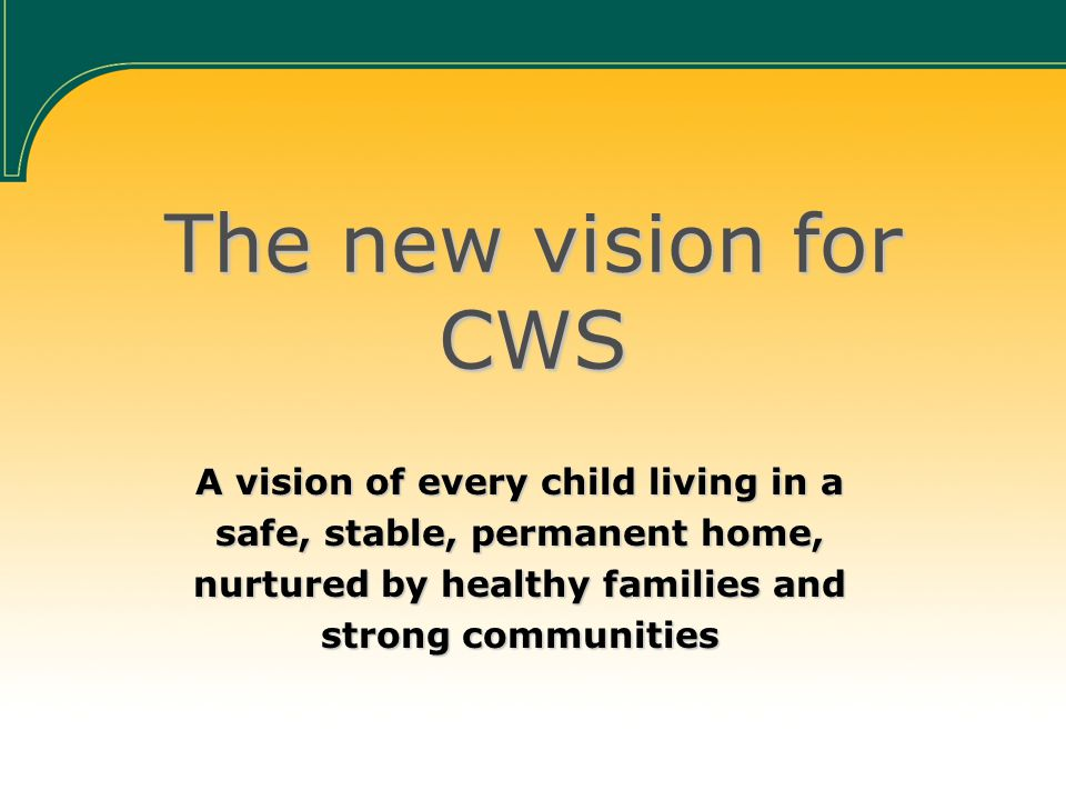 The new vision for CWS A vision of every child living in a safe, stable, permanent home, nurtured by healthy families and strong communities