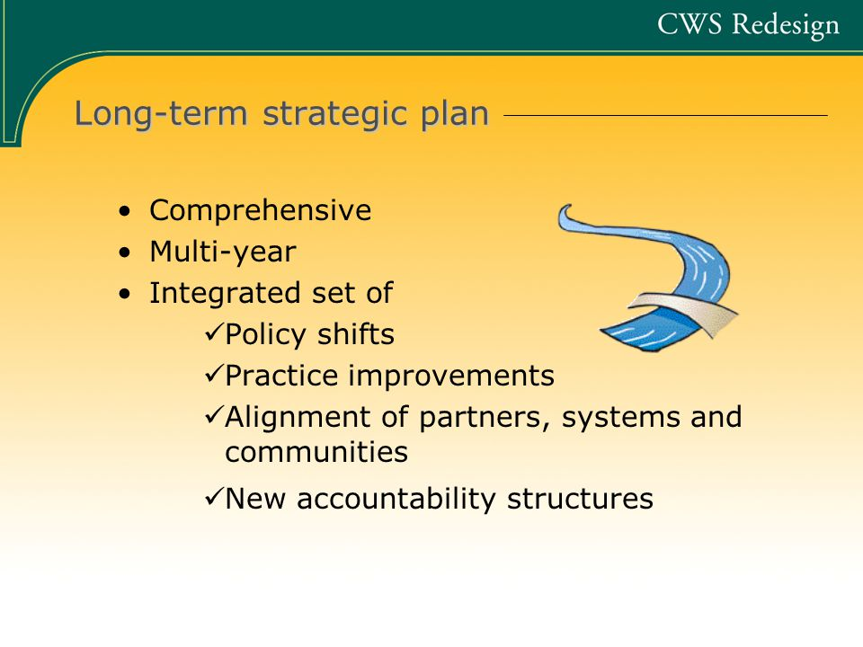Long-term strategic plan Comprehensive Multi-year Integrated set of Policy shifts Practice improvements Alignment of partners, systems and communities New accountability structures