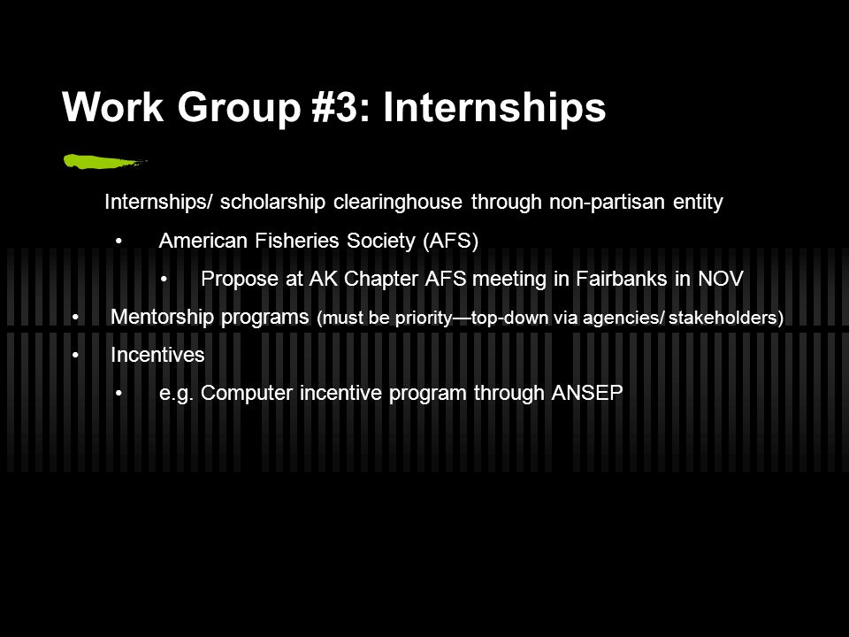 Work Group #3: Internships Internships/ scholarship clearinghouse through non-partisan entity American Fisheries Society (AFS) Propose at AK Chapter AFS meeting in Fairbanks in NOV Mentorship programs (must be priority—top-down via agencies/ stakeholders) Incentives e.g.