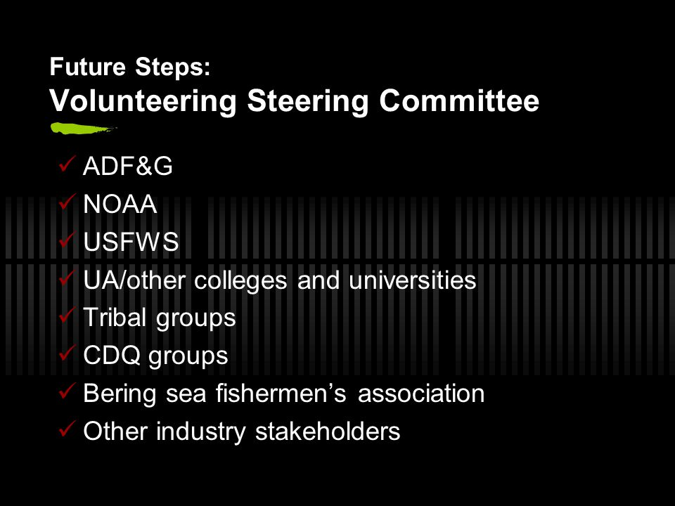 Future Steps: Volunteering Steering Committee ADF&G NOAA USFWS UA/other colleges and universities Tribal groups CDQ groups Bering sea fishermen's association Other industry stakeholders