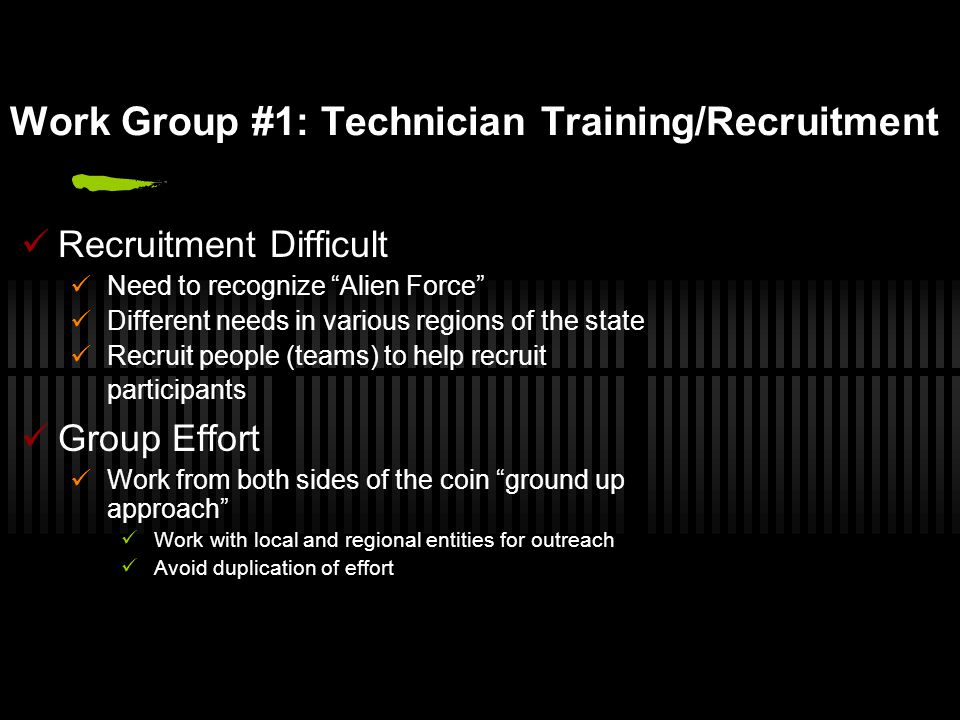 Work Group #1: Technician Training/Recruitment Recruitment Difficult Need to recognize Alien Force Different needs in various regions of the state Recruit people (teams) to help recruit participants Group Effort Work from both sides of the coin ground up approach Work with local and regional entities for outreach Avoid duplication of effort