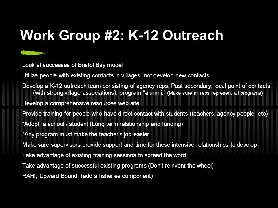 Work Group #2: K-12 Outreach Look at successes of Bristol Bay model Utilize people with existing contacts in villages, not develop new contacts Develo