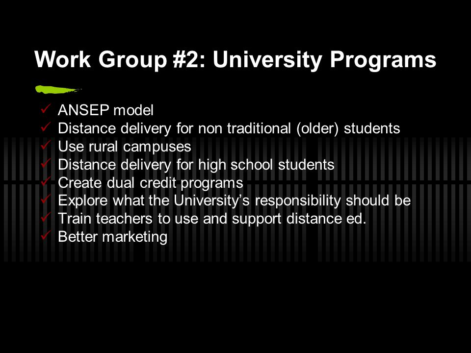 Work Group #2: University Programs ANSEP model Distance delivery for non traditional (older) students Use rural campuses Distance delivery for high sc