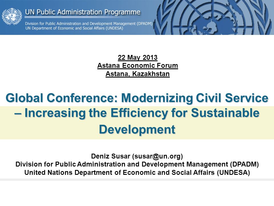Global Conference: Modernizing Civil Service – Increasing the Efficiency for Sustainable Development Deniz Susar (susar@un.org) Division for Public Administration and Development Management (DPADM) United Nations Department of Economic and Social Affairs (UNDESA) 22 May 2013 Astana Economic Forum Astana, Kazakhstan