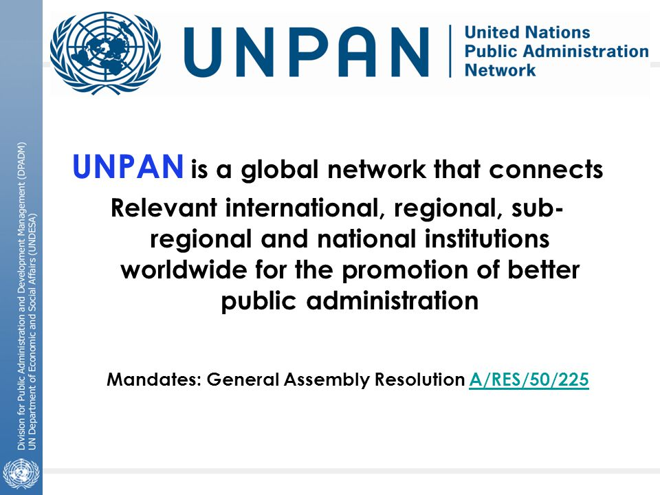 UNPAN is a global network that connects Relevant international, regional, sub- regional and national institutions worldwide for the promotion of better public administration Mandates: General Assembly Resolution A/RES/50/225A/RES/50/225