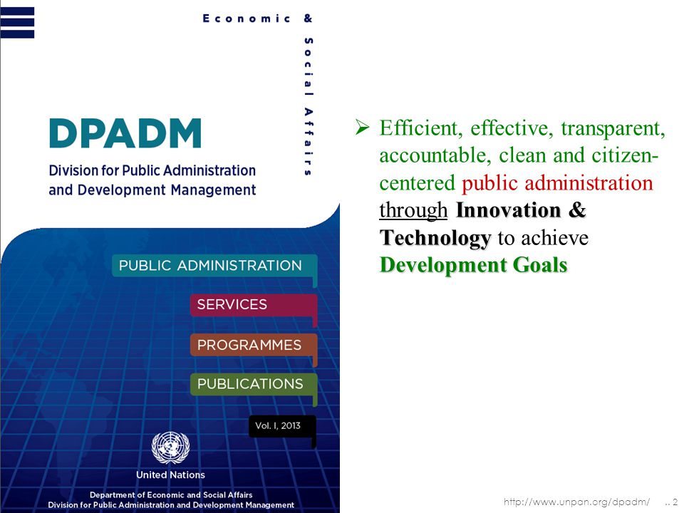 Innovation & Technology Development Goals  Efficient, effective, transparent, accountable, clean and citizen- centered public administration through Innovation & Technology to achieve Development Goals http://www.unpan.org/dpadm/..